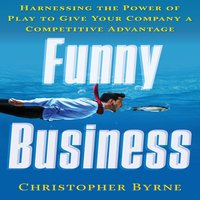 Funny Business: Harnessing the Power of Play to Give Your Company a Competitive Advantage - Christopher Byrne