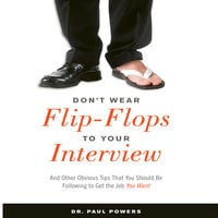 Don't Wear Flip-Flops to Your Interview: And Other Obvious Tips That You Should Be Following to Get the Job You Want - Paul Powers