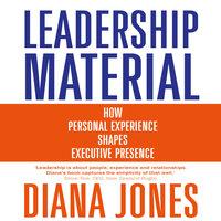 Leadership Material: How Personal Experience Shapes Executive Presence - Diana Jones