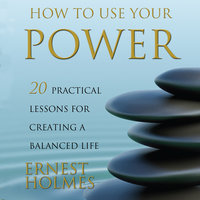 How to Use Your Power: 20 Practical Lessons for Creating a Balanced Life - Ernest Holmes