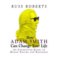 How Adam Smith Can Change Your Life: An Unexpected Guide to Human Nature and Happiness - Russ Roberts