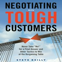 "Negotiating with Tough Customers: Never Take ""No!"" for a Final Answer and Other Tactics to Win at the Bargaining Table - Steve Reilly"