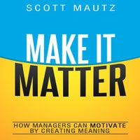Make It Matter: How Managers Can Motivate by Creating Meaning - Scott Mautz