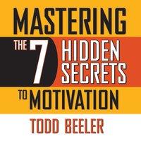 Mastering the 7 Hidden Secrets of Motivation - Todd Beeler