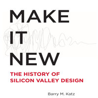 Make It New: The History of Silicon Valley Design - Barry Katz