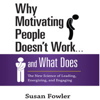 Why Motivating People Doesn't Work...and What Does: The New Science of Leading, Energizing, and Engaging - Susan Fowler
