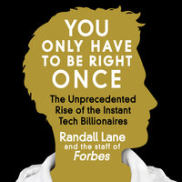You Only Have to Be Right Once: The Unprecedented Rise of the Instant Tech Billionaires - Randall Lane