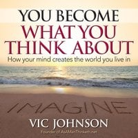 You Become What You Think About: How Your Mind Creates The World You Live In - Vic Johnson