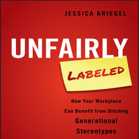 Unfairly Labeled: How Your Workplace Can Benefit From Ditching Generational Stereotypes - Jessica Kriegel
