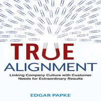 True Alignment: Linking Company Culture with Customer Needs for Extraordinary Results - Edgar Papke