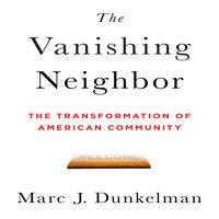 The Vanishing Neighbor: The Transformation of American Community - Marc J. Dunkelman
