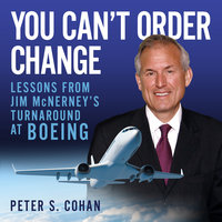 You Can't Order Change: Lessons from Jim McNerney's Turnaround at Boeing - Peter S. Cohan