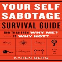 Your Self-Sabotage Survival Guide: How to Go From Why Me? to Why Not? - Karen Berg