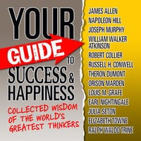 Your Guide to Success & Happiness: Collected Wisdom of the World's Greatest Thinkers - Worlds Greatest Thinkers