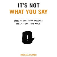It's Not What You Say: How to Sell Your Message When It Matters Most - Michael Parker