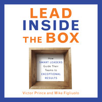 Lead Inside the Box: How Smart Leaders Guide Their Teams to Exceptional Results - Victor Prince, Mike Figliuolo