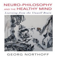 Neuro-Philosophy and the Healthy Mind: Learning from the Unwell Brain - George Northoff