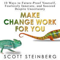 Make Change Work for You: 10 Ways to Future-Proof Yourself, Fearlessly Innovate, and Succeed Despite Uncertainty - Scott Steinberg