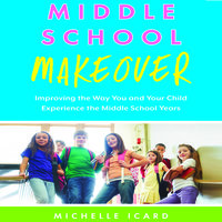Middle School Makeover: Improving the Way You and Your Child Experience the Middle School Years - Michelle Icard