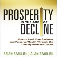 Prosperity in The Age Decline: How to Lead Your Business and Preserve Wealth Through the Coming Business Cycles - Alan Beaulieu,Brian Beaulieu