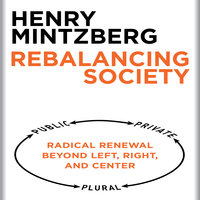 Rebalancing Society: Radical Renewal Beyond Left, Right, and Center - Henry Mintzberg