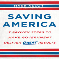 Saving America: Seven Proven Steps to Making Government Deliver Great Results - Mark Aesch