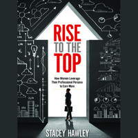 Rise to the Top: How Woman Leverage Their Professional Persona to Earn More and Rise to the Top - Stacey Hawley