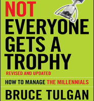 Not Everyone Gets A Trophy: How to Manage the Millennials, Revised and Updated - Bruce Tulgan