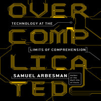 Overcomplicated: Technology at the Limits of Comprehension - Samuel Arbesman