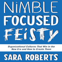 Nimble, Focused, Feisty: Organizational Cultures That Win in the New Era and How to Create Them - Sara Roberts
