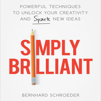 Simply Brilliant: Powerful Techniques to Unlock Your Creativity and Spark New Ideas - Bernhard Schroeder