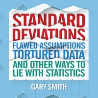Standard Deviations: Flawed Assumptions, Tortured Data, and Other Ways to Lie with Statistics - Gary Smith