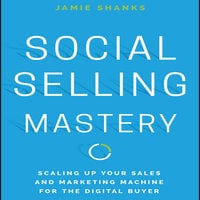 Social Selling Mastery: Scaling Up Your Sales and Marketing Machine for the Digital Buyer - Jamie Shanks