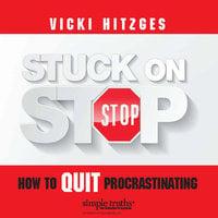 Stuck on Stop: How to Quit Procrastinating - Vicki Hitzges