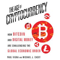 The Age Cryptocurrency: How Bitcoin and Digital Money Are Challenging the Global Economic Order - Michael J. Casey, Paul Vigna