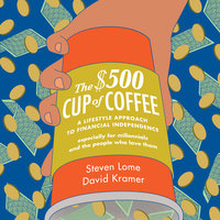 The $500 Cup Coffee: A Lifestyle Approach to Financial Independence - David Kramer, Steven Lome