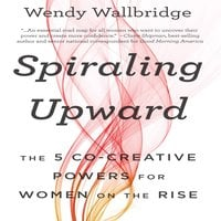 Spiraling Upward: The 5 Co-Creative Powers for Women on the Rise - Wendy Wallbridge