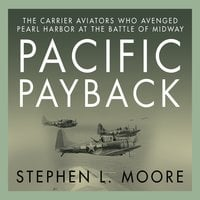Pacific Payback: The Carrier Aviators Who Avenged Pearl Harbor at the Battle of Midway - Stephen L. Moore