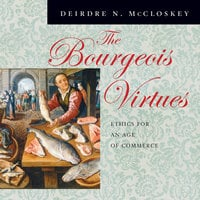 The Bourgeois Virtues: Ethics for an Age of Commerce - Deirdre N. McCloskey