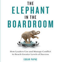 The Elephant in the Boardroom: How Leaders Use and Manage Conflict to Reach Greater Levels of Success - Edgar Papke