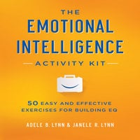 The Emotional Intelligence Activity Kit: 50 Easy and Effective Exercises for Building EQ - Adele B. Lynn,Janele R. Lynn