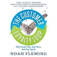 The Customer Loyalty Loop: The Science Behind Creating Great Experiences and Lasting Impressions - Noah Fleming