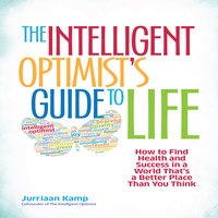 The Intelligent Optimist's Guide to Life: How to Find Health and Success in a World That's a Better Place Than You Think - Jurriaan Kamp
