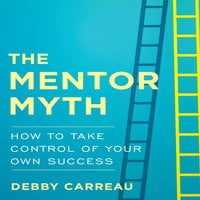 The Mentor Myth: How to Take Control of Your Own Success - Debby Carreau