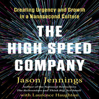 The High-Speed Company: Creating Urgency and Growth in a Nanosecond Culture - Jason Jennings, Laurence Haughton