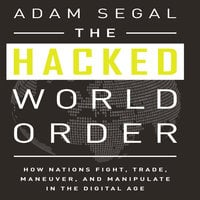 The Hacked World Order: How Nations Fight, Trade, Maneuver, and Manipulate in the Digital Age - Adam Segal