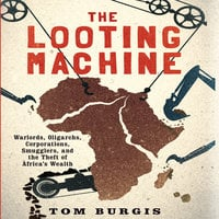 The Looting Machine: Warlords, Oligarchs, Corporations, Smugglers, and the Theft of Africa's Wealth - Tom Burgis