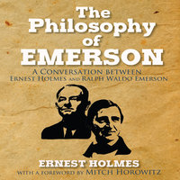The Philosophy Emerson: A Conversation between Ralph Waldo Emerson and Ernest Holmes - Ernest Holmes