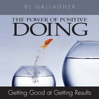 The Power Positive Doing: Getting Good at Getting Results - BJ Gallagher