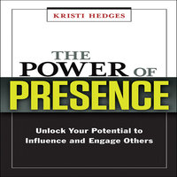 The Power Presence: Unlock Your Potential to Influence and Engage Others - Kristi Hedges